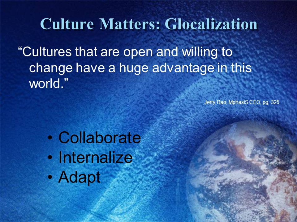 Culture Matters: Glocalization Cultures that are open and willing to change have a huge advantage in this world.