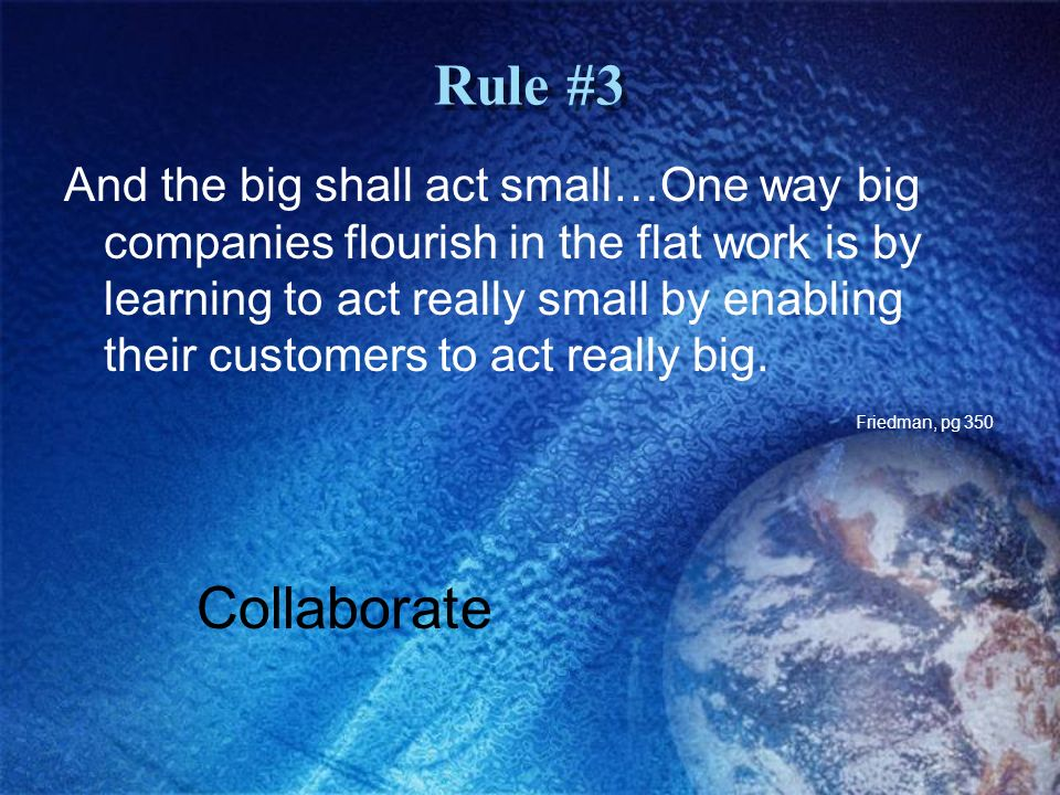 Rule #3 And the big shall act small…One way big companies flourish in the flat work is by learning to act really small by enabling their customers to act really big.