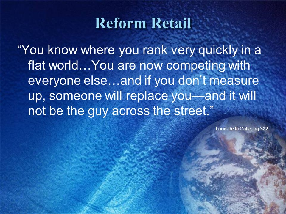 Reform Retail You know where you rank very quickly in a flat world…You are now competing with everyone else…and if you dont measure up, someone will replace youand it will not be the guy across the street.