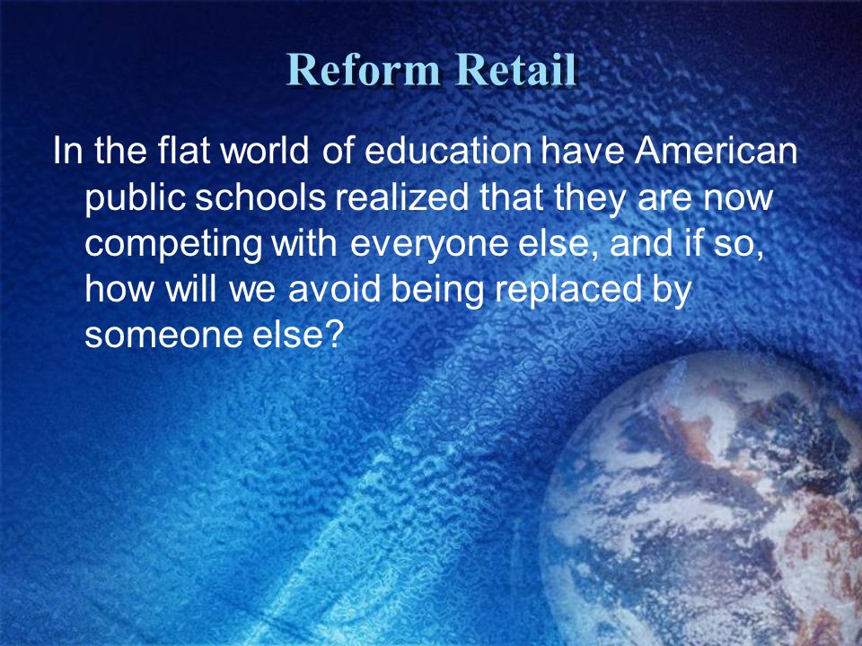 Reform Retail In the flat world of education have American public schools realized that they are now competing with everyone else, and if so, how will we avoid being replaced by someone else?