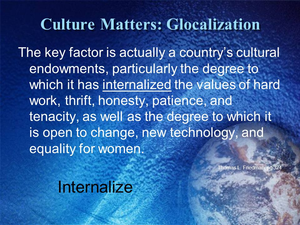 Culture Matters: Glocalization The key factor is actually a countrys cultural endowments, particularly the degree to which it has internalized the values of hard work, thrift, honesty, patience, and tenacity, as well as the degree to which it is open to change, new technology, and equality for women.