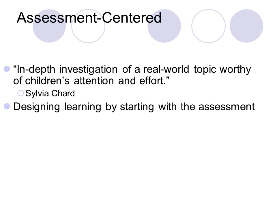 Assessment-Centered In-depth investigation of a real-world topic worthy of childrens attention and effort. Sylvia Chard Designing learning by starting