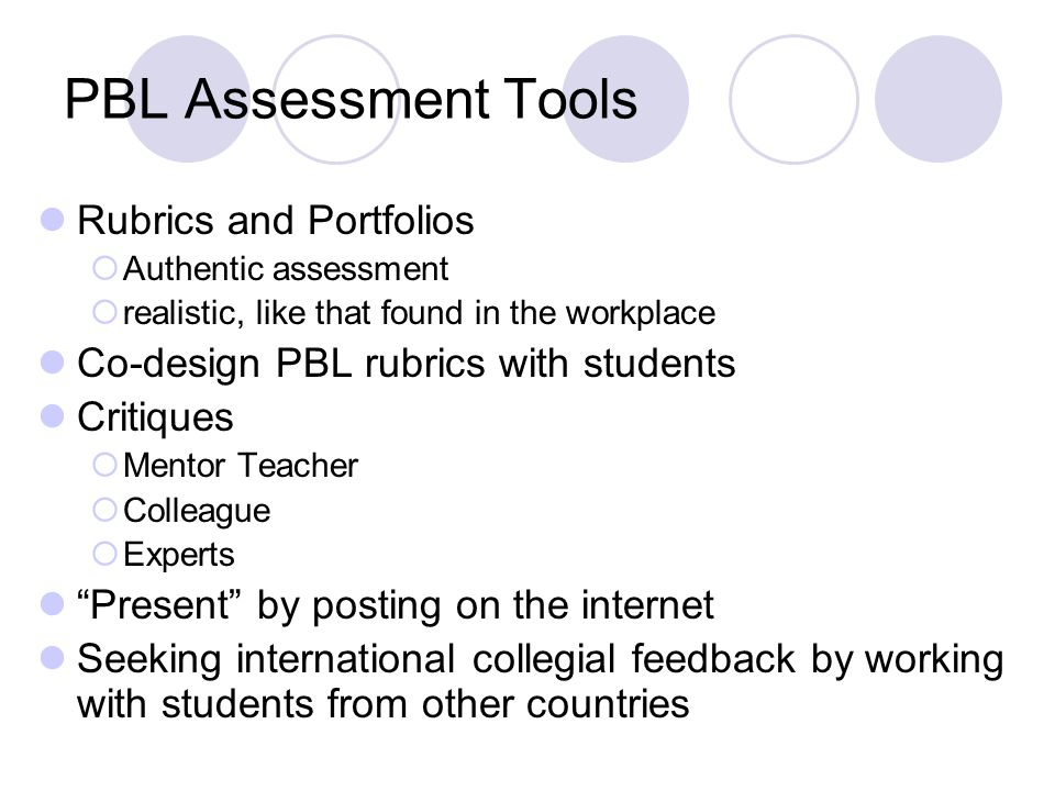 PBL Assessment Tools Rubrics and Portfolios Authentic assessment realistic, like that found in the workplace Co-design PBL rubrics with students Critiques Mentor Teacher Colleague Experts Present by posting on the internet Seeking international collegial feedback by working with students from other countries