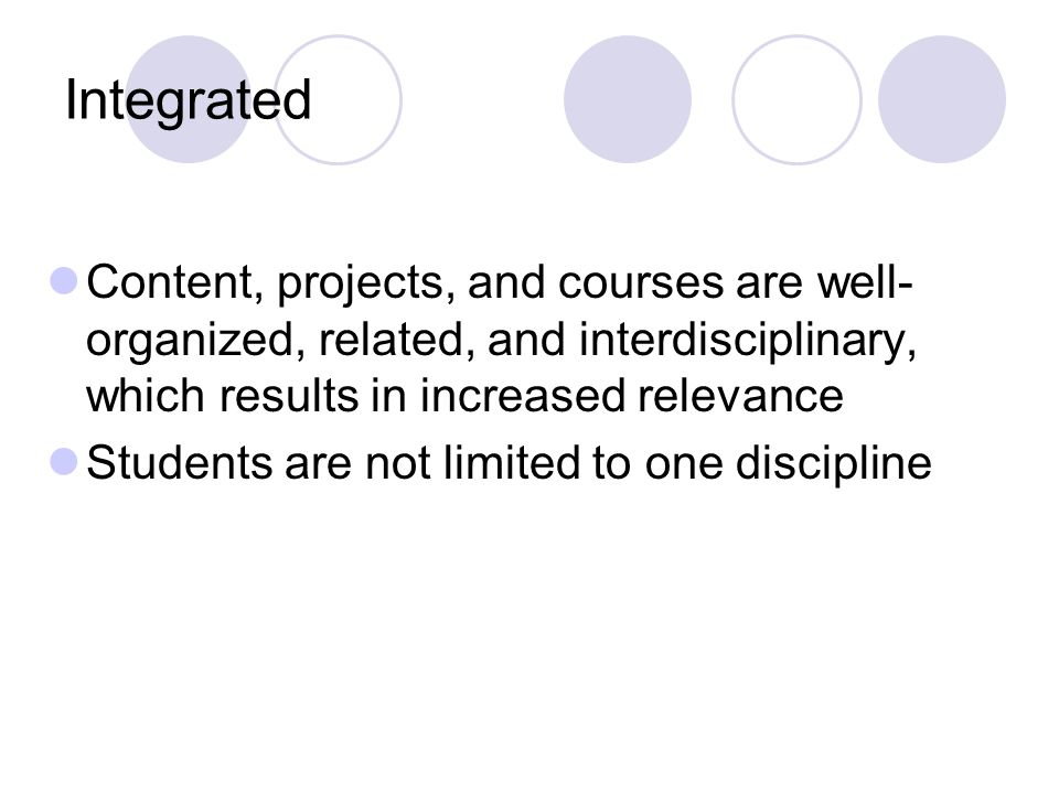 Integrated Content, projects, and courses are well- organized, related, and interdisciplinary, which results in increased relevance Students are not limited to one discipline