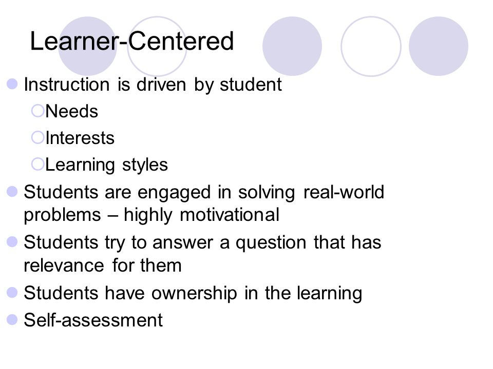 Learner-Centered Instruction is driven by student Needs Interests Learning styles Students are engaged in solving real-world problems – highly motivational Students try to answer a question that has relevance for them Students have ownership in the learning Self-assessment
