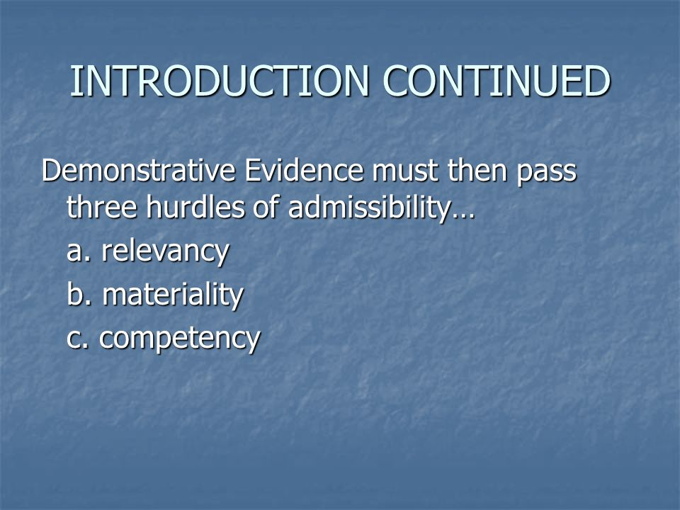 INTRODUCTION CONTINUED Demonstrative Evidence must clear three Foundational Requirements… a.