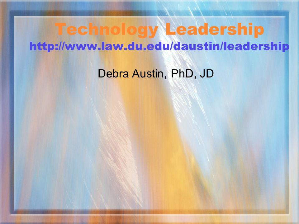 Technology Leadership http://www.law.du.edu/daustin/leadership Debra Austin, PhD, JD