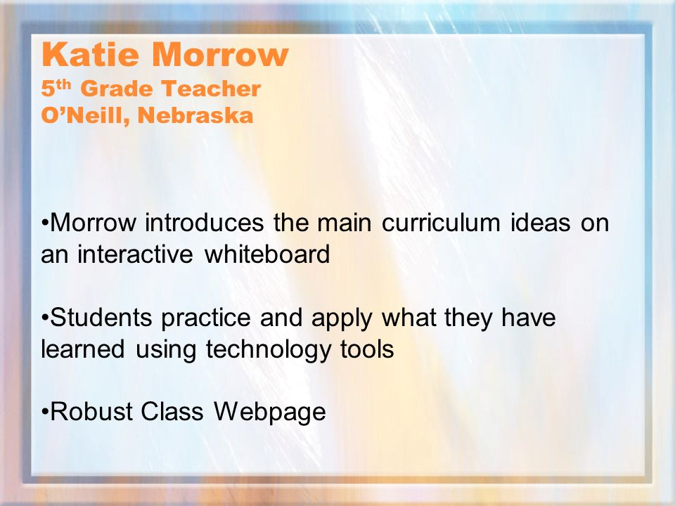 Katie Morrow 5 th Grade Teacher ONeill, Nebraska Morrow introduces the main curriculum ideas on an interactive whiteboard Students practice and apply what they have learned using technology tools Robust Class Webpage