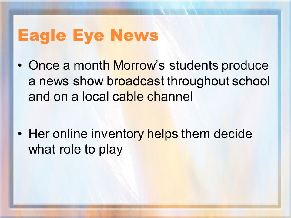 Eagle Eye News Once a month Morrows students produce a news show broadcast throughout school and on a local cable channel Her online inventory helps them decide what role to play