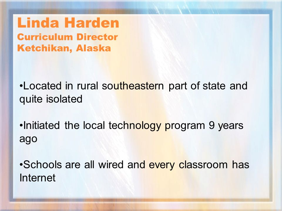 Linda Harden Curriculum Director Ketchikan, Alaska Located in rural southeastern part of state and quite isolated Initiated the local technology program 9 years ago Schools are all wired and every classroom has Internet