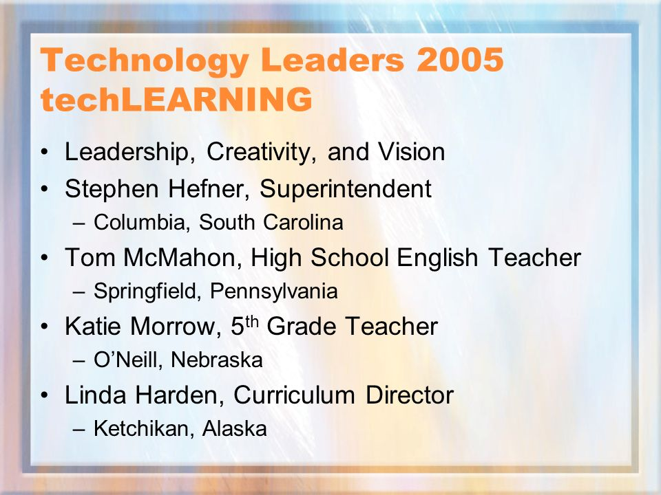 Technology Leaders 2005 techLEARNING Leadership, Creativity, and Vision Stephen Hefner, Superintendent –Columbia, South Carolina Tom McMahon, High Sch