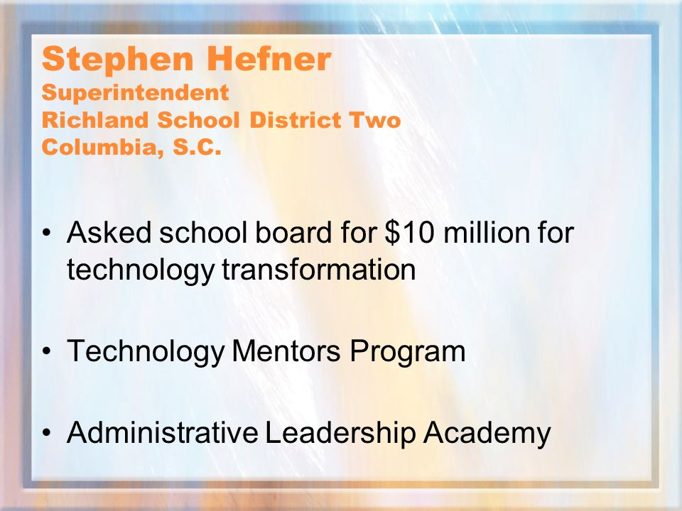 Stephen Hefner Superintendent Richland School District Two Columbia, S.C. Asked school board for $10 million for technology transformation Technology