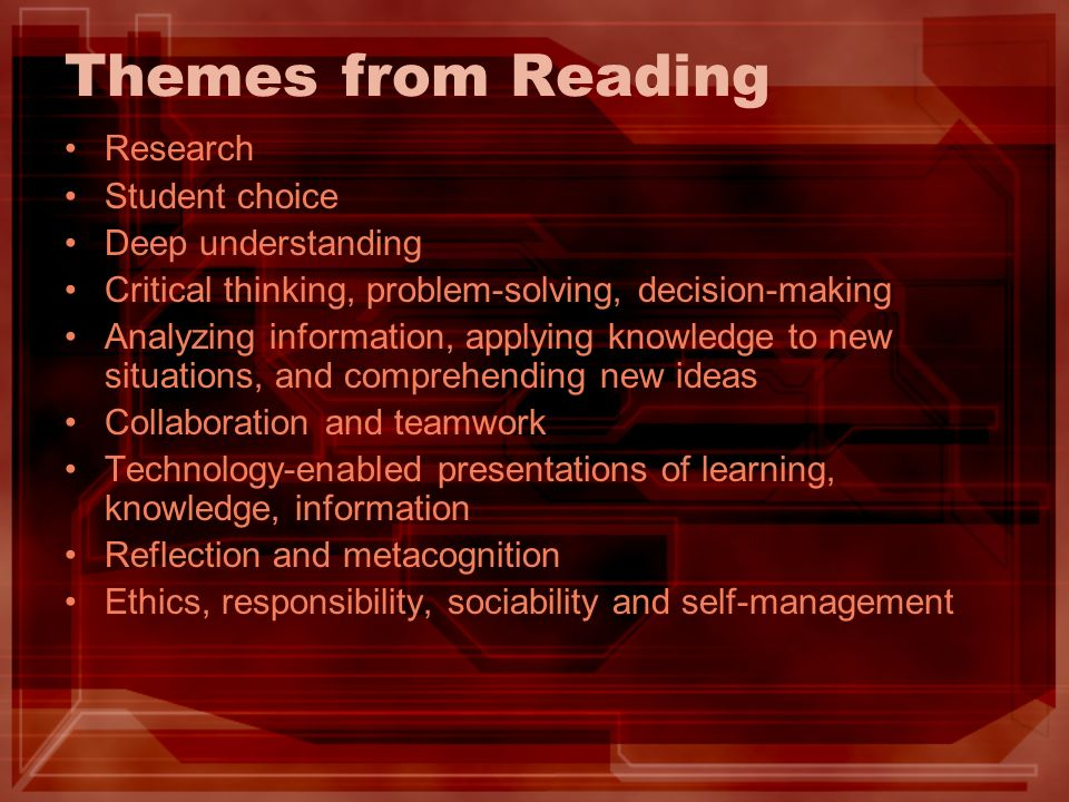 Themes from Reading Research Student choice Deep understanding Critical thinking, problem-solving, decision-making Analyzing information, applying knowledge to new situations, and comprehending new ideas Collaboration and teamwork Technology-enabled presentations of learning, knowledge, information Reflection and metacognition Ethics, responsibility, sociability and self-management