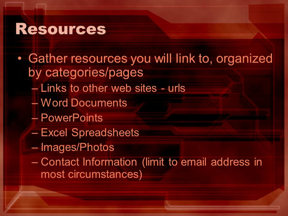 Resources Gather resources you will link to, organized by categories/pages –Links to other web sites - urls –Word Documents –PowerPoints –Excel Spreadsheets –Images/Photos –Contact Information (limit to  address in most circumstances)