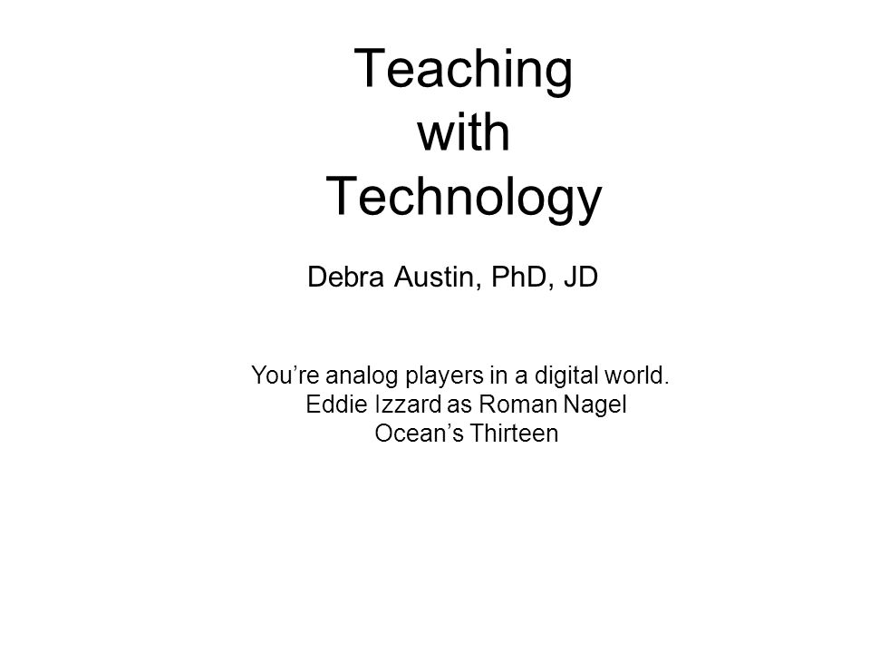 Teaching with Technology Debra Austin, PhD, JD Youre analog players in a digital world.