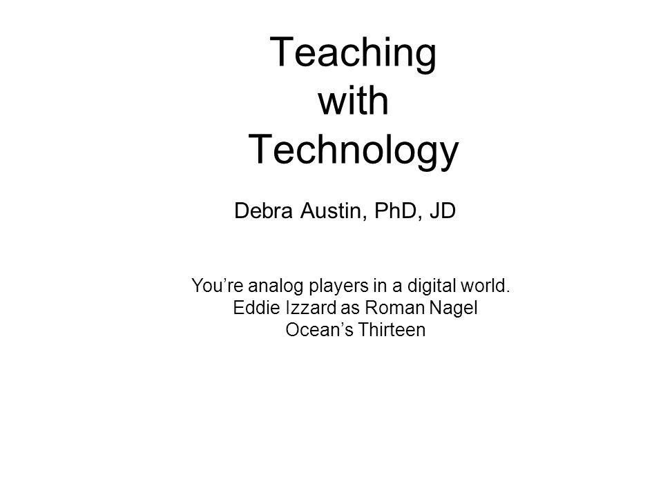 Teaching with Technology Debra Austin, PhD, JD Youre analog players in a digital world. Eddie Izzard as Roman Nagel Oceans Thirteen