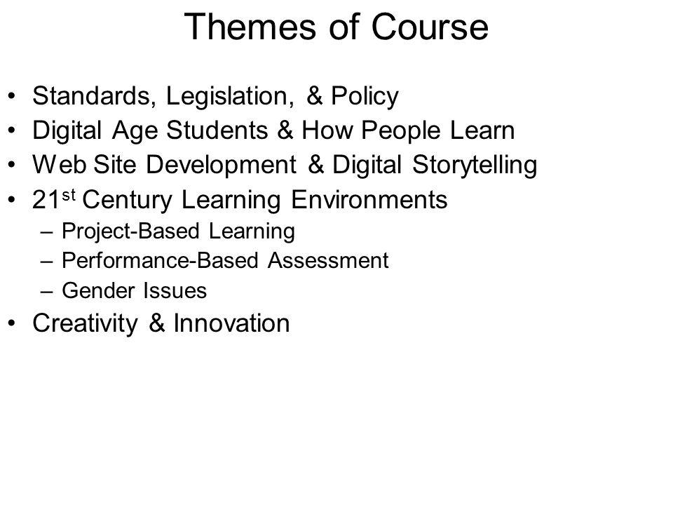 Themes of Course Standards, Legislation, & Policy Digital Age Students & How People Learn Web Site Development & Digital Storytelling 21 st Century Learning Environments –Project-Based Learning –Performance-Based Assessment –Gender Issues Creativity & Innovation