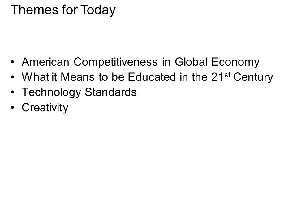 American Competitiveness in Global Economy What it Means to be Educated in the 21 st Century Technology Standards Creativity Themes for Today