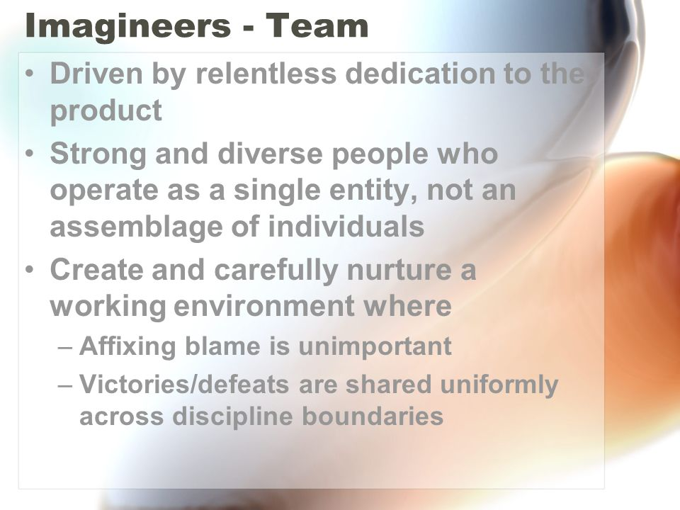 Imagineers - Team Driven by relentless dedication to the product Strong and diverse people who operate as a single entity, not an assemblage of individuals Create and carefully nurture a working environment where –Affixing blame is unimportant –Victories/defeats are shared uniformly across discipline boundaries