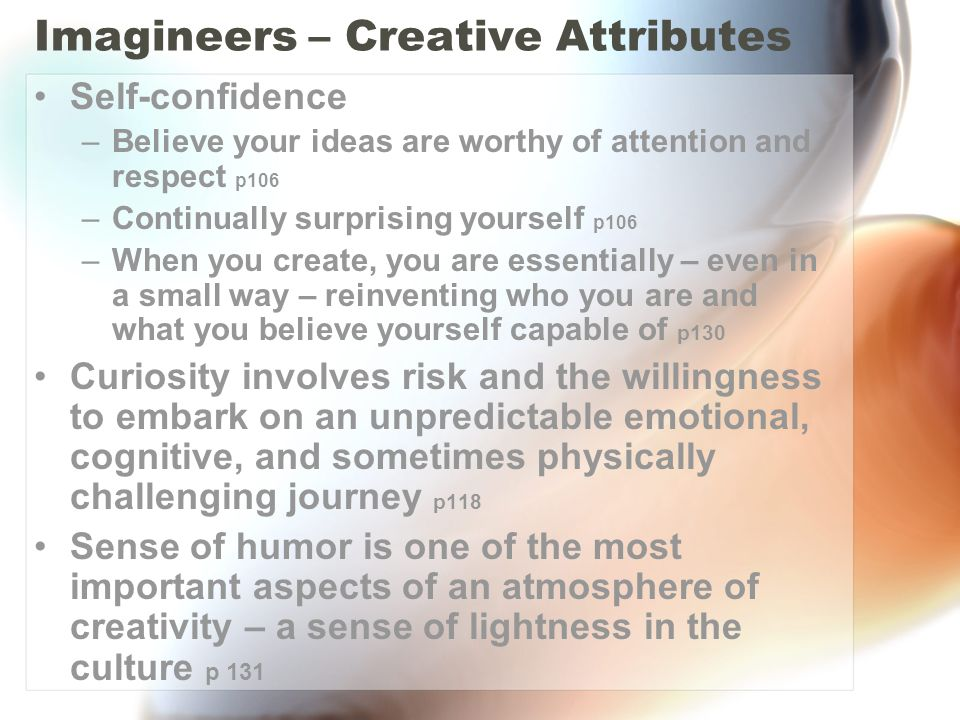 Imagineers – Creative Attributes Self-confidence –Believe your ideas are worthy of attention and respect p106 –Continually surprising yourself p106 –When you create, you are essentially – even in a small way – reinventing who you are and what you believe yourself capable of p130 Curiosity involves risk and the willingness to embark on an unpredictable emotional, cognitive, and sometimes physically challenging journey p118 Sense of humor is one of the most important aspects of an atmosphere of creativity – a sense of lightness in the culture p 131
