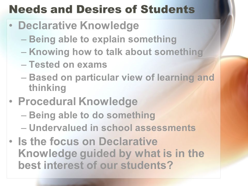 Needs and Desires of Students Declarative Knowledge –Being able to explain something –Knowing how to talk about something –Tested on exams –Based on particular view of learning and thinking Procedural Knowledge –Being able to do something –Undervalued in school assessments Is the focus on Declarative Knowledge guided by what is in the best interest of our students