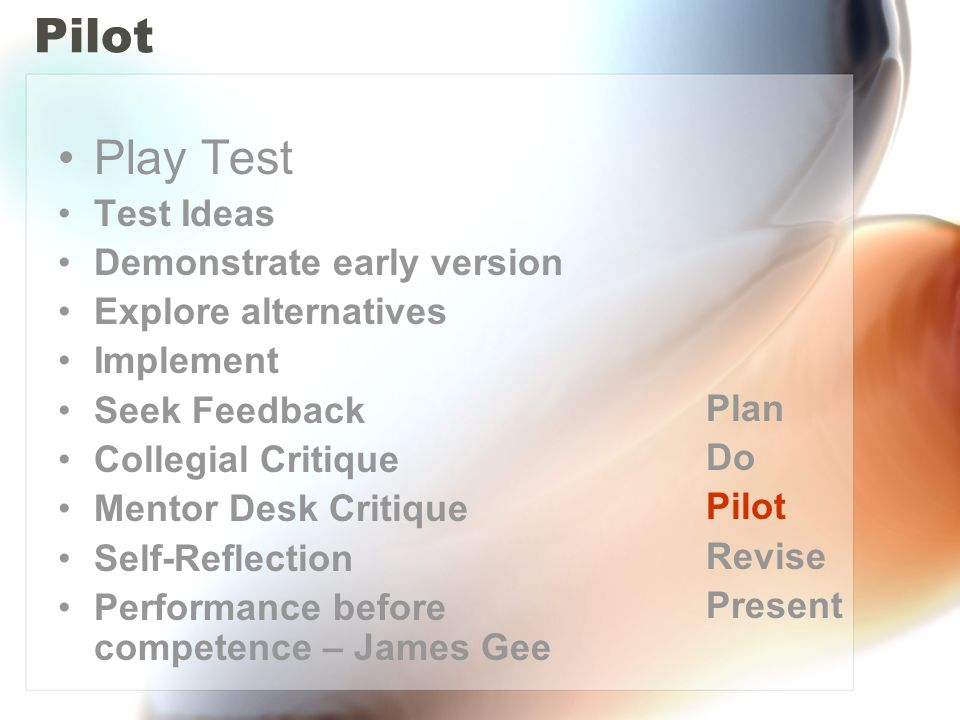 Pilot Play Test Test Ideas Demonstrate early version Explore alternatives Implement Seek Feedback Collegial Critique Mentor Desk Critique Self-Reflection Performance before competence – James Gee Plan Do Pilot Revise Present