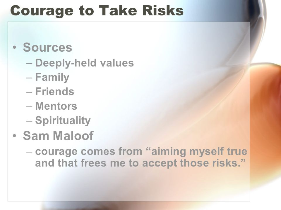Courage to Take Risks Sources –Deeply-held values –Family –Friends –Mentors –Spirituality Sam Maloof –courage comes from aiming myself true and that frees me to accept those risks.