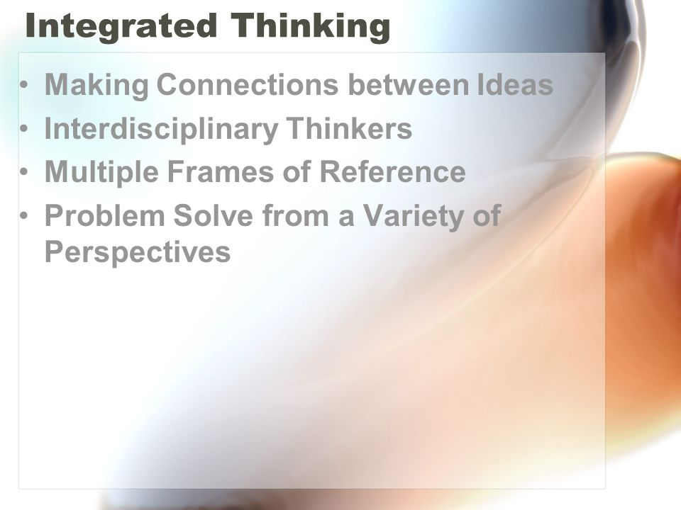Integrated Thinking Making Connections between Ideas Interdisciplinary Thinkers Multiple Frames of Reference Problem Solve from a Variety of Perspectives