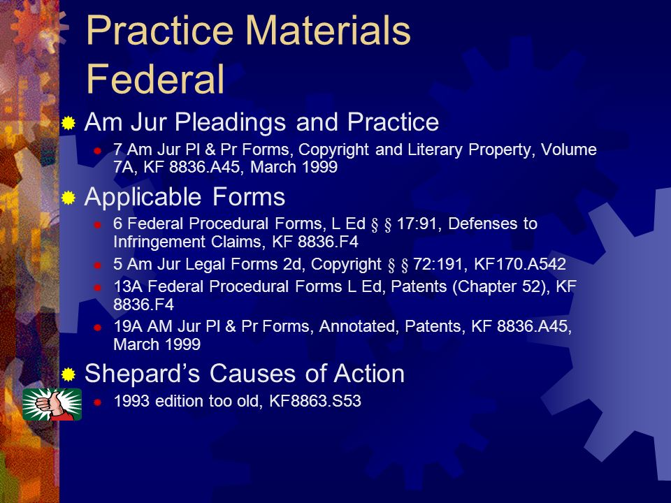 Practice Materials Federal Am Jur Pleadings and Practice 7 Am Jur Pl & Pr Forms, Copyright and Literary Property, Volume 7A, KF 8836.A45, March 1999 Applicable Forms 6 Federal Procedural Forms, L Ed § § 17:91, Defenses to Infringement Claims, KF 8836.F4 5 Am Jur Legal Forms 2d, Copyright § § 72:191, KF170.A542 13A Federal Procedural Forms L Ed, Patents (Chapter 52), KF 8836.F4 19A AM Jur Pl & Pr Forms, Annotated, Patents, KF 8836.A45, March 1999 Shepards Causes of Action 1993 edition too old, KF8863.S53