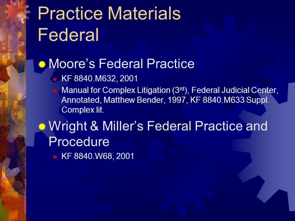 Practice Materials Federal Moores Federal Practice KF 8840.M632, 2001 Manual for Complex Litigation (3 rd ), Federal Judicial Center, Annotated, Matthew Bender, 1997, KF 8840.M633 Suppl.