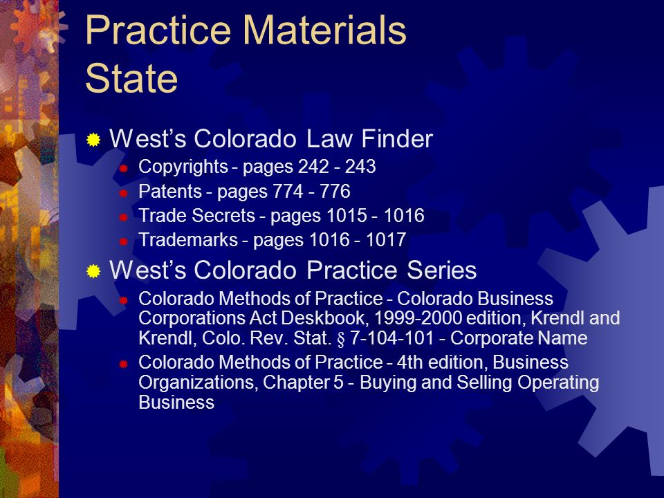 Practice Materials State Wests Colorado Law Finder Copyrights - pages 242 - 243 Patents - pages 774 - 776 Trade Secrets - pages 1015 - 1016 Trademarks - pages 1016 - 1017 Wests Colorado Practice Series Colorado Methods of Practice - Colorado Business Corporations Act Deskbook, 1999-2000 edition, Krendl and Krendl, Colo.
