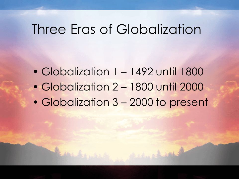 Three Eras of Globalization Globalization 1 – 1492 until 1800 Globalization 2 – 1800 until 2000 Globalization 3 – 2000 to present