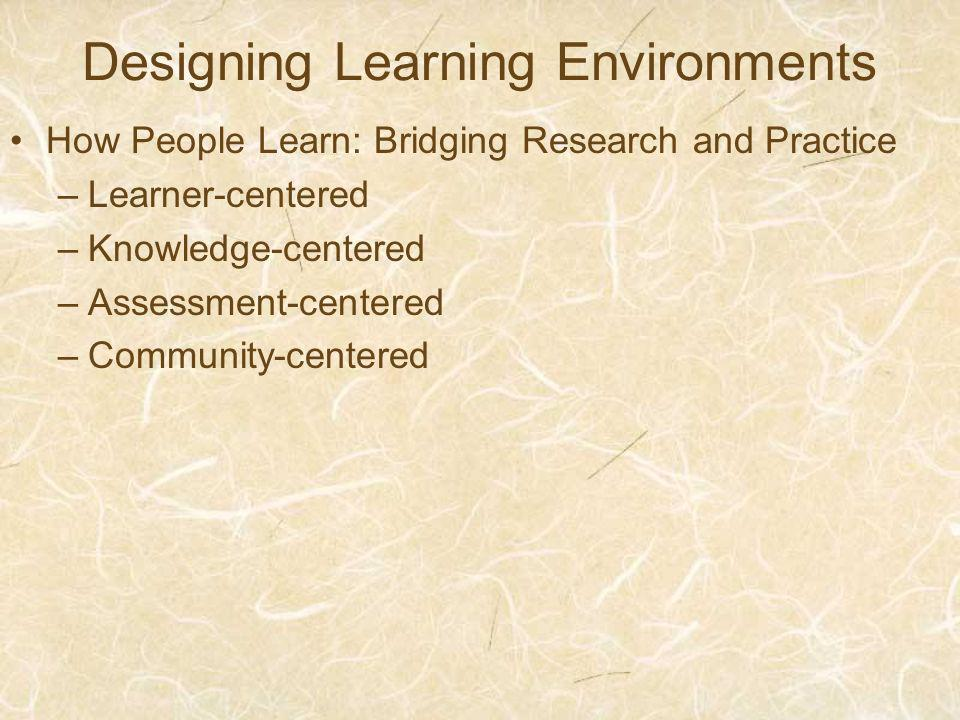 Designing Learning Environments How People Learn: Bridging Research and Practice –Learner-centered –Knowledge-centered –Assessment-centered –Community-centered