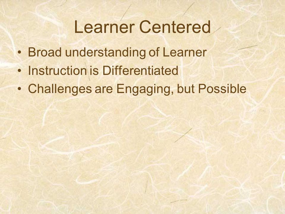 Learner Centered Broad understanding of Learner Instruction is Differentiated Challenges are Engaging, but Possible