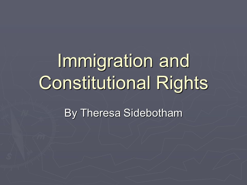 Immigration and Constitutional Rights By Theresa Sidebotham
