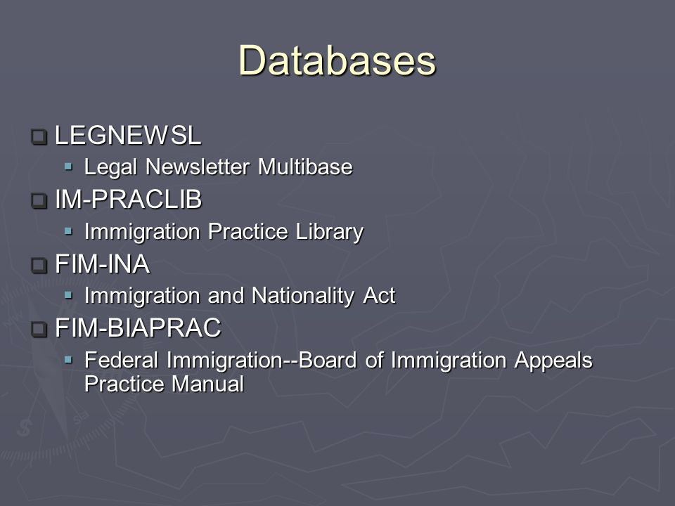 Databases LEGNEWSL LEGNEWSL Legal Newsletter Multibase Legal Newsletter Multibase IM-PRACLIB IM-PRACLIB Immigration Practice Library Immigration Practice Library FIM-INA FIM-INA Immigration and Nationality Act Immigration and Nationality Act FIM-BIAPRAC FIM-BIAPRAC Federal Immigration--Board of Immigration Appeals Practice Manual Federal Immigration--Board of Immigration Appeals Practice Manual