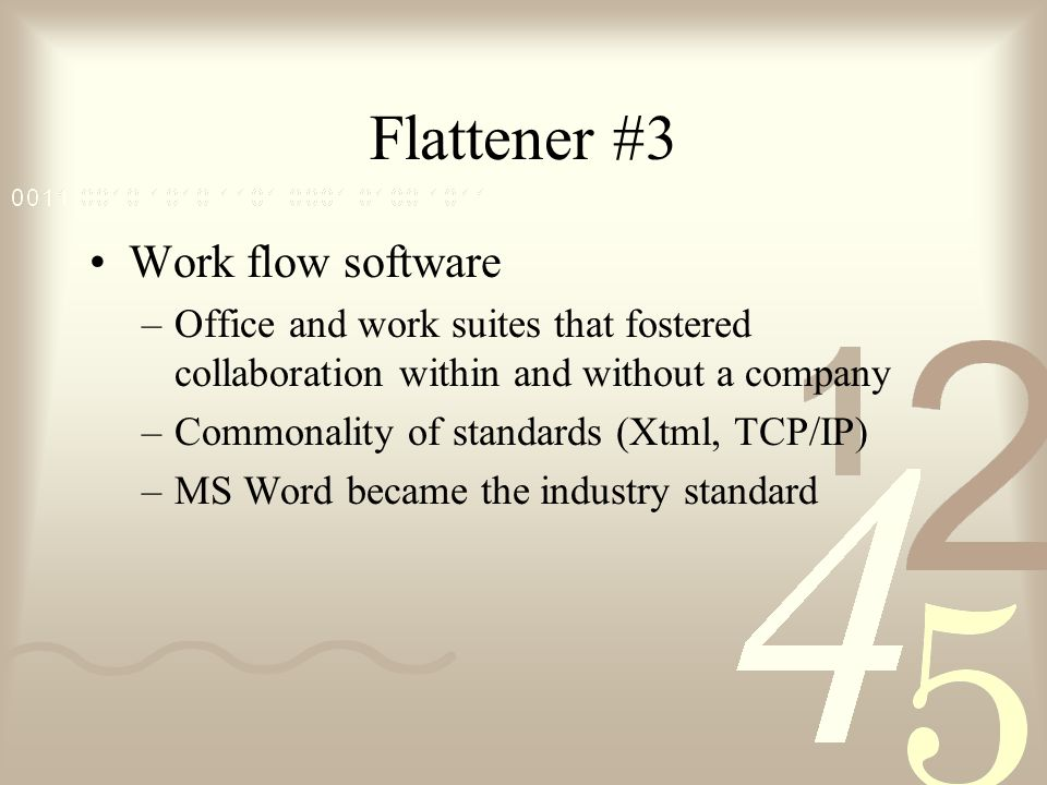 Flattener #3 Work flow software –Office and work suites that fostered collaboration within and without a company –Commonality of standards (Xtml, TCP/IP) –MS Word became the industry standard