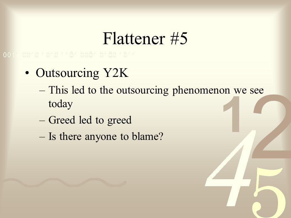 Flattener #5 Outsourcing Y2K –This led to the outsourcing phenomenon we see today –Greed led to greed –Is there anyone to blame