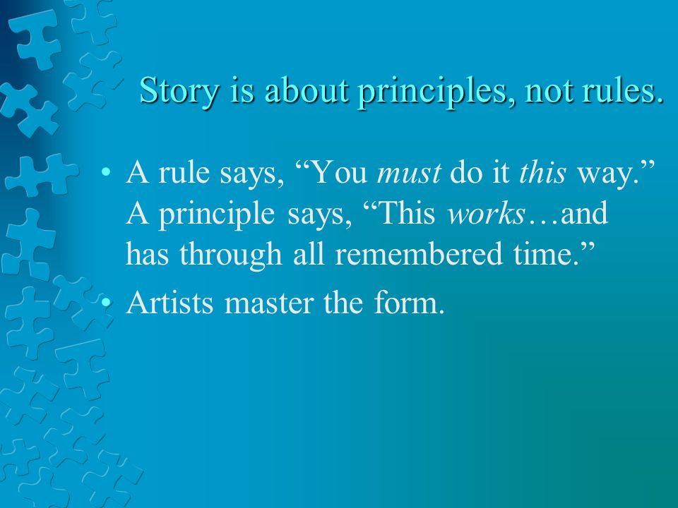 Story is about principles, not rules.A rule says, You must do it this way.