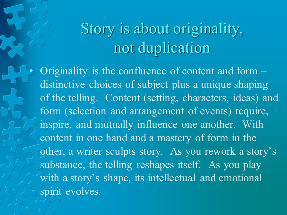 Story is about originality, not duplication Originality is the confluence of content and form – distinctive choices of subject plus a unique shaping of the telling.
