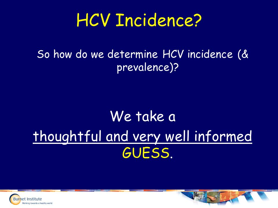 HCV Incidence. So how do we determine HCV incidence (& prevalence).