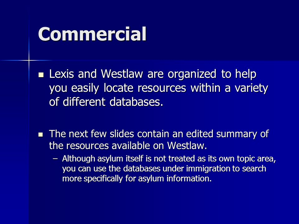 Commercial Lexis and Westlaw are organized to help you easily locate resources within a variety of different databases. Lexis and Westlaw are organize