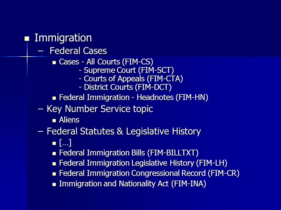 Immigration Immigration – Federal Cases Cases - All Courts (FIM-CS) - Supreme Court (FIM-SCT) - Courts of Appeals (FIM-CTA) - District Courts (FIM-DCT) Cases - All Courts (FIM-CS) - Supreme Court (FIM-SCT) - Courts of Appeals (FIM-CTA) - District Courts (FIM-DCT) Federal Immigration - Headnotes (FIM-HN) Federal Immigration - Headnotes (FIM-HN) –Key Number Service topic Aliens Aliens –Federal Statutes & Legislative History […] […] Federal Immigration Bills (FIM-BILLTXT) Federal Immigration Bills (FIM-BILLTXT) Federal Immigration Legislative History (FIM-LH) Federal Immigration Legislative History (FIM-LH) Federal Immigration Congressional Record (FIM-CR) Federal Immigration Congressional Record (FIM-CR) Immigration and Nationality Act (FIM-INA) Immigration and Nationality Act (FIM-INA)