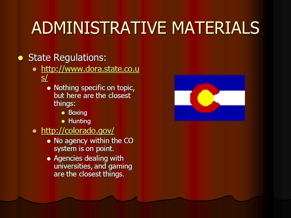 ADMINISTRATIVE MATERIALS State Regulations: State Regulations: http://www.dora.state.co.u s/ http://www.dora.state.co.u s/ http://www.dora.state.co.u s/ http://www.dora.state.co.u s/ Nothing specific on topic, but here are the closest things: Nothing specific on topic, but here are the closest things: Boxing Boxing Hunting Hunting http://colorado.gov/ http://colorado.gov/ http://colorado.gov/ No agency within the CO system is on point.