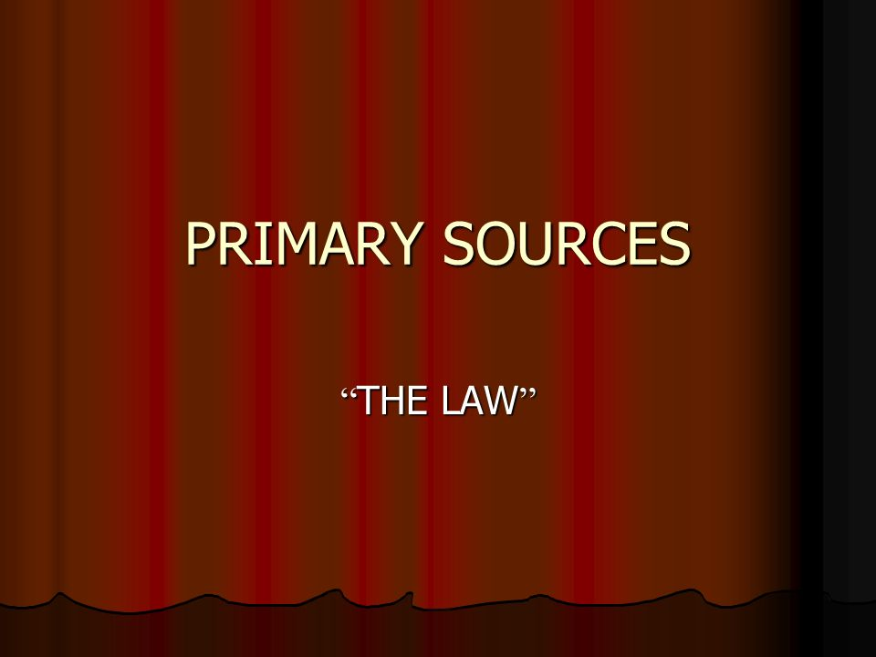 PRIMARY SOURCES THE LAW THE LAW