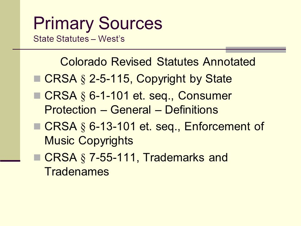 Primary Sources State Statutes – Wests Colorado Revised Statutes Annotated CRSA § 2-5-115, Copyright by State CRSA § 6-1-101 et.