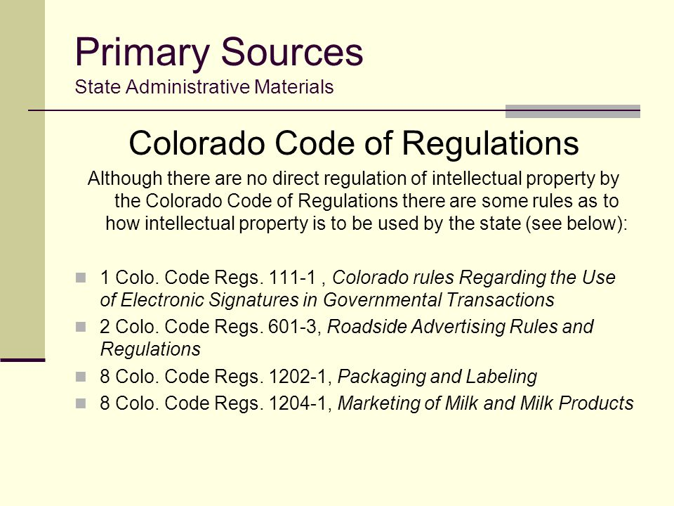 Primary Sources State Administrative Materials Colorado Code of Regulations Although there are no direct regulation of intellectual property by the Colorado Code of Regulations there are some rules as to how intellectual property is to be used by the state (see below): 1 Colo.