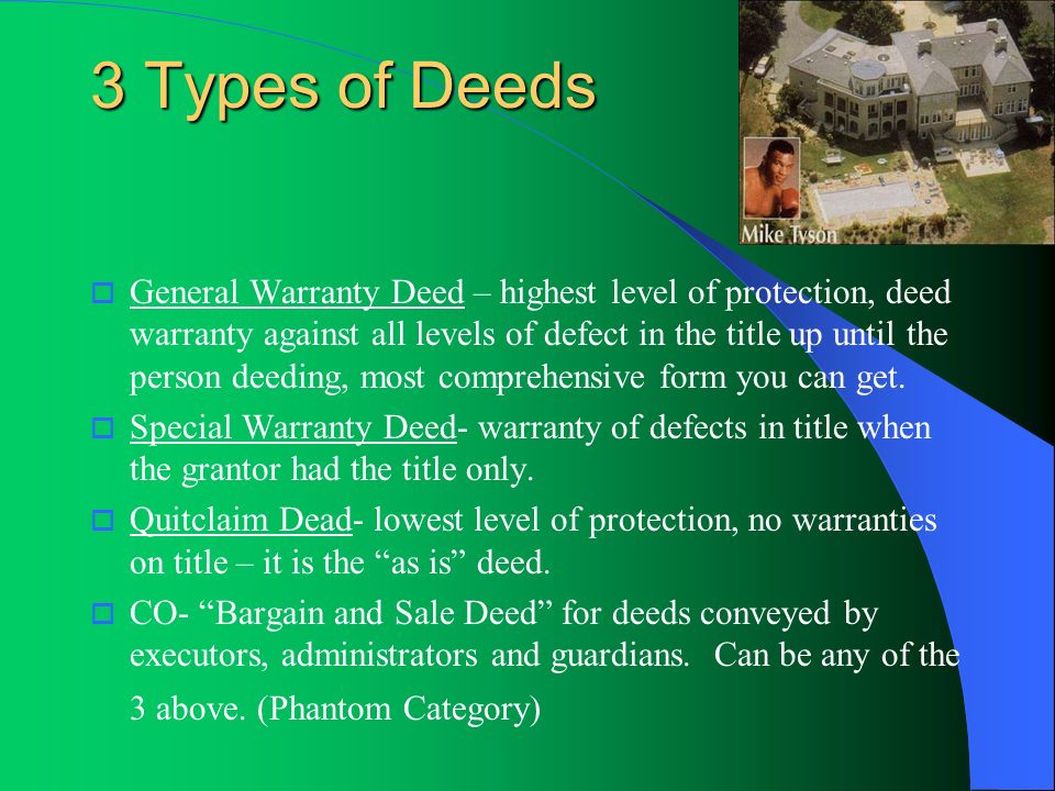 3 Types of Deeds General Warranty Deed – highest level of protection, deed warranty against all levels of defect in the title up until the person deed