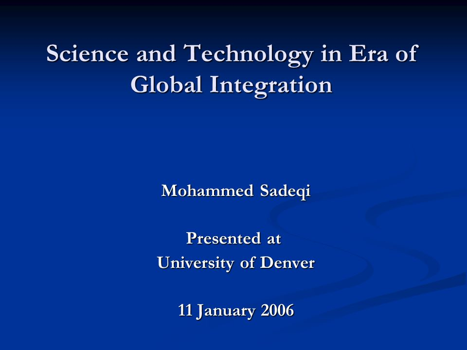 Science and Technology in Era of Global Integration Mohammed Sadeqi Presented at University of Denver 11 January 2006