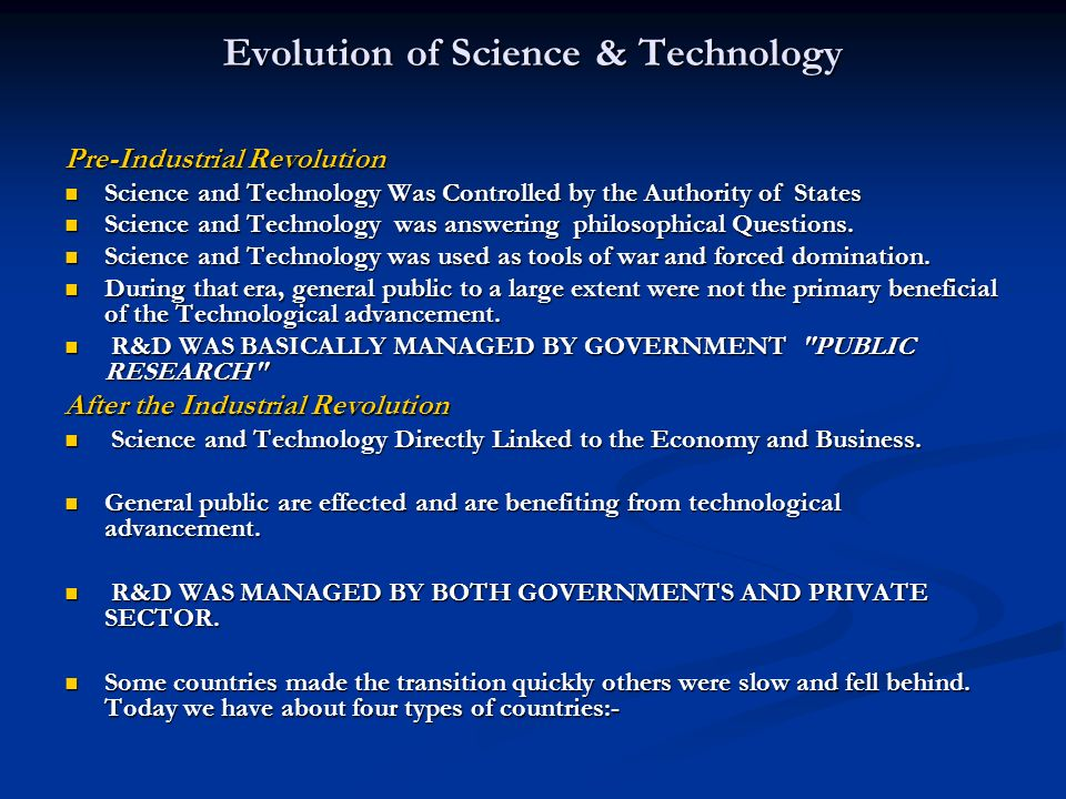 Evolution of Science & Technology Pre-Industrial Revolution Science and Technology Was Controlled by the Authority of States Science and Technology Was Controlled by the Authority of States Science and Technology was answering philosophical Questions.